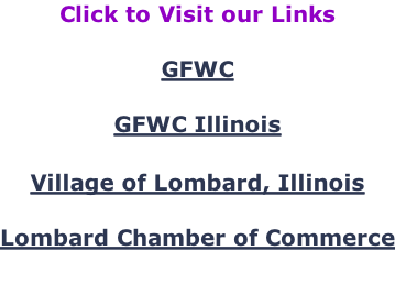 Click to Visit our Links  GFWC  GFWC Illinois   Village of Lombard, Illinois  Lombard Chamber of Commerce